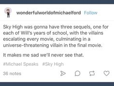 I hear a lot of things like this and I don't know if it's true but I don't care and I think we should still make Sky High sequels