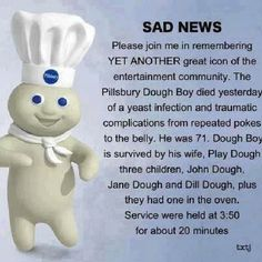 "Please join me in remembering a great icon. Pillsbury spokesperson, The Pillsbury Doughboy, died yesterday of a severe yeast infection and complications from repeated pokes to the belly Doughboy was buried in a slightly greased coffin.   Aunt Jemima, delivered the eulogy, describing Doughboy as a man who ""never knew how much he was kneaded.""   Doughboy is survived by his second wife, Play Dough. They have two children and one in the oven. The funeral was held at 3:50 for about 20 minutes."