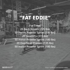 """""""FAT EDDIE"""" WOD: For Time: 20 Back Squats (225 lbs); 50 meter Prowler Sprint (180 lbs); 20 Deadlifts (315 lbs); 50 meter Prowler Sprint (180 lbs); 20 Overhead Presses (135 lbs); 50 meter Prowler Sprint (180 lbs)"""