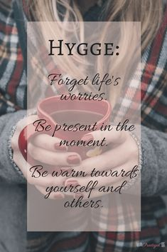 Hygge: forget life's worries, be present in the moment, and be warm towards yourself and others. Hygge fits with minimalism in that it focuses on getting the most out of life. It's about being content with what you have and enjoying life's moments. ~Practigal Blog