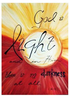 God is Light and in Him there is no darkness at all.  I John 1:5 / BIBLE IN MY LANGUAGE