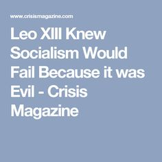 Leo XIII Knew Socialism Would Fail Because it was Evil - Crisis Magazine