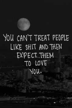 you can't treat people like shit and then expect them to love you--- It's over....I said what I had to say, and let out...I let you go and the anger I felt too, I feel so light and free & no longer will your actions hurt me.