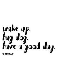 Acorde, abrace um cachorro, tenha um bom dia.
