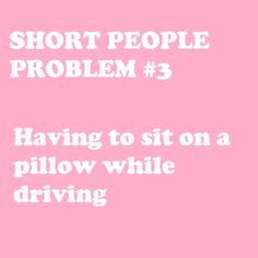 When people ask how I see to drive I explain about my cushion.....it sounds more mature than pillow...really.