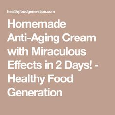 Homemade Anti-Aging Cream with Miraculous Effects in 2 Days! - Healthy Food Generation
