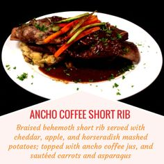 ANCHO COFFEE SHORT RIB -- Braised behemoth short rib served with cheddar, apple, and horseradish mashed potatoes; topped with ancho coffee jus, and sautéed carrots and asparagus.
