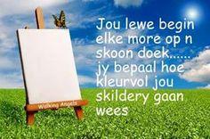 Jou lewe begin elke more op `n skoon doek...jy bepaal hoe kleurvol jou skildery gaan wees.