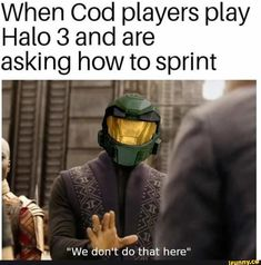 Picture memes 2 comments iFunny When Cod players play Halo 3 and are asking how to sprint We dont do that here popular memes on the site Video Game Memes, Video Games Funny, Funny Games, Really Funny Memes, Stupid Funny Memes, Funny Relatable Memes, Wtf Funny, Funny Stuff, Funny Quotes