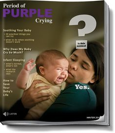 "The Period of PURPLE Crying® is the phrase used to describe the time in a baby's life when they cry more than any other time. This period of increased crying is often described as colic, but there have been many misunderstandings about what ""colic"" really is."