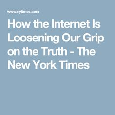 How the Internet Is Loosening Our Grip on the Truth - The New York Times