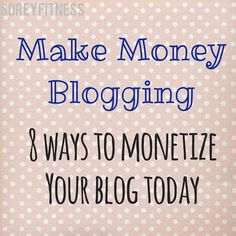 Make Money Blogging! 8 Ways to Monetize Your Blog