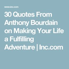 30 Quotes From Anthony Bourdain on Making Your Life a Fulfilling Adventure | Inc.com