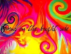 """Focus on the bright side"" quote via www.TheRabbitHoleRunsDeep.Blog.com"