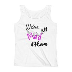 We're all Mad here! One of the mist infamous quotes from Disney's Alice in wonderland. This timeless classic brings a whole new perspective to the original movie. Everyone who loves disney absolutely adore this TankTop! This is a beautiful tank top for the average Disney Fanatic.