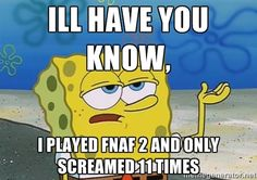 Ill have you know, I played FNAF 2 and only screamed 11 times - I ...