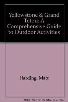 Yellowstone & Grand Teton: A Comprehensive Guide to Outdoor Activities by Matt Harding.