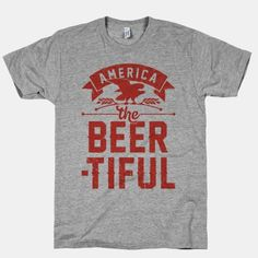 America The Beer-tiful T-Shirts Cool Shirts, Tee Shirts, Drinking Shirts, Sharp Dressed Man, Mean Girls, Party Shirts, Funny Tees, Printed Shirts, Men Dress