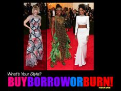 It's time to have fun with fashion with three looks from the Met Gala 2014 red carpet.   Rihanna's white Stella McCartney gown (did Toni Braxton wear this dress in a video a thousand years ago?), Anna Wintour's Chanel dress and Oscar Winner Lupita Nyong'o Prada pigeon feathered Mardi Gras ensemble!  To play BUY, BORROW or BURN! you must decide: which dress you would BUY for yourself, which dress would let a friend BORROW and which dress would you BURN with a match!