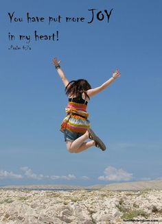 You have put more JOY in my heart! - Psalm 4:7a  (singing 'j-o-y down in my heart' song in sunday school)