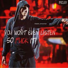 """You won't even listen so Fuck it!"". #Eminem"