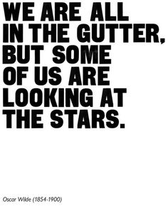 We are all in the gutter,   but some of us are looking at the stars.  -Oscar wilde (1854-1900)