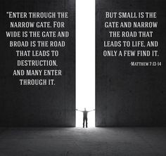 """Matthew 7:13-14 (NIV)""""Enter through the narrow gate. For wide is the gate and broad is the road that leads to destruction, and many enter through it. But small is the gate and narrow the road that leads to life, and only a few find it."""