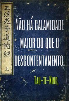 Não há calamidade maior do que o descontentamento Tao te King