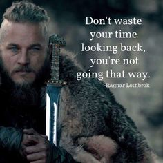 """Don't waste your time looking back you are not going that way"" -Ragnar Lothbrok [735x735]"