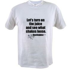 Beetlejuice Movie Quote Value T-shirt Let's turn on the juice and see what shakes loose. Quote from the hit movie Beetlejuice starring Michael Keaton and Alec Baldwin. Browse some great fan gear like T-shirts, Mugs, Apparel and more.  $11.99