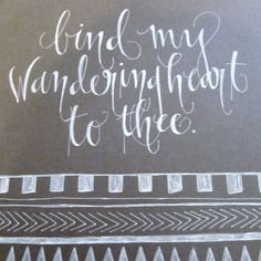 bind my wandering heart...words from another favorite hymn