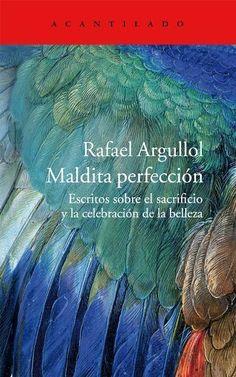 Maldita perfección : escritos sobre el sacrificio y la celebración de la belleza / Rafael Argullol http://fama.us.es/record=b2542746~S16*spi