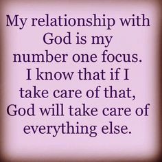 My relationship with God is my number one focus. I know that if I take care of that, God will take care of everything else. Keep your focus where it belongs. The LORD takes care of us.