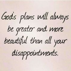 God's plan will always be greater and more beautiful than all your disappointments.