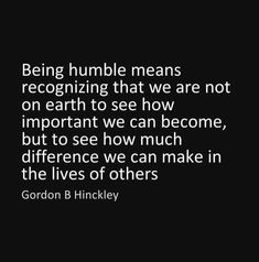 we aren't here to see how important we can become but rather to see how much difference we can make in the lives of others