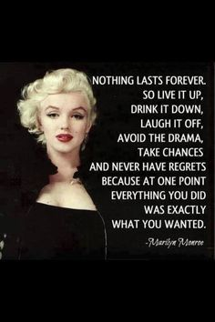 Nothing lasts forever, so live it up, drink it down, laugh it off, avoid the drama, take chances and never have regrets because at one point everything you did was exactly what you wanted. ~Marilyn Monroe