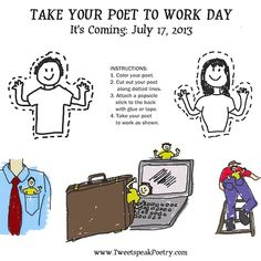 It's coming. July 17th, 2013. Take Your Poet to Work Day.  Why should kids have all the fun? You've taken your daughter or son to work (or maybe you've taken someone else's child to work). Your poet wants to go now too.