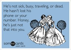 Hes not sick, busy, traveling, or dead. He hasnt lost his phone or your number. Honey, hes just not that into you.