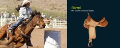 Barrel Saddles: Lightweight saddle with wide swells and high cantle which allows rider to sit securely but also allows the horse to perform fast sprints and sharp turns.