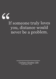 If someone truly loves you, distance would never be a problem.
