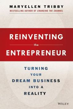 Reinventing the Entrepreneur: Turning Your Dream Business into a Reality by MaryEllen Tribby.