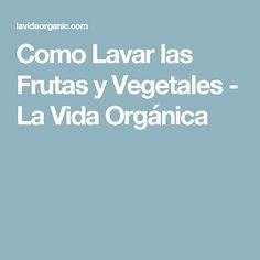 Como Lavar las Frutas y Vegetales - La Vida Orgánica