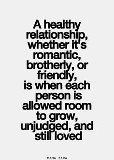 A healthy relationship...is when each person is allowed room to grow, unjudged, and still loved