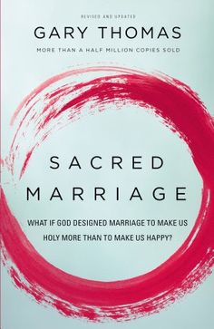 Sacred Marriage: What If God Designed Marriage to Make Us Holy More Than to Make Us Happy – by Gary L. Thomas