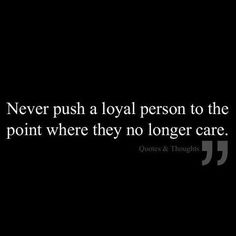 Never push a loyal person to the point where they no longer care!!