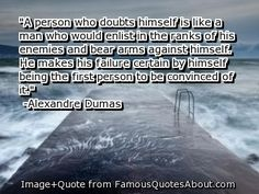 """A person who doubts himself is like a man who would enlist in the ranks of his enemies and bear arms against himself. He makes his failure certain by himself being the first person to be convinced of it."" ~ Alexandre Duman"