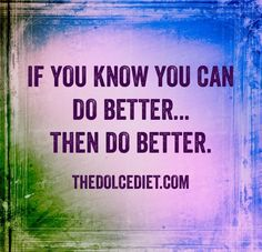 If you know you can do better...then do better.