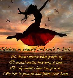 *Believe In Yourself And You'll Fly High, It Doesn't Matter What People Say, It Doesn't Matter How Long It Takes, It Only Matters How True You Are. Be True To Yourself And Follow Your Heart....