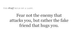 Fear not the enemy that attacks you, but rather the fake friend that hugs you.