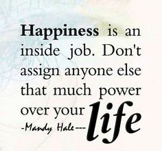 Make your own happiness!! YES YES YES!!!  Never give anyone that much control over you, EVER!!! :) You are responsible for you!